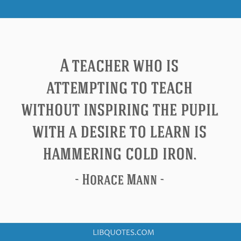 A teacher who is attempting to teach without inspiring the pupil with a desire to learn is hammering cold iron.