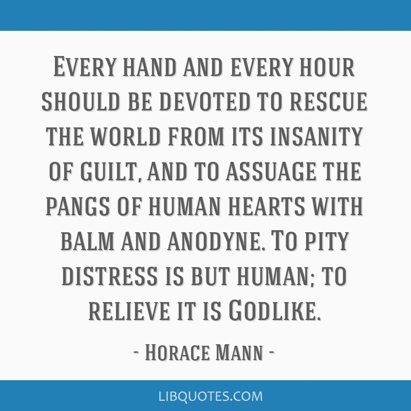 Every hand and every hour should be devoted to rescue the world from its insanity of guilt, and to assuage the pangs of human hearts with balm and...