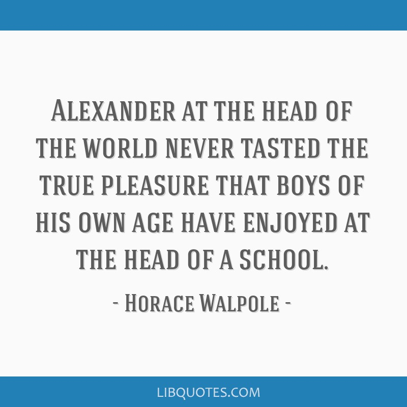 Alexander at the head of the world never tasted the true pleasure that boys of his own age have enjoyed at the head of a school.