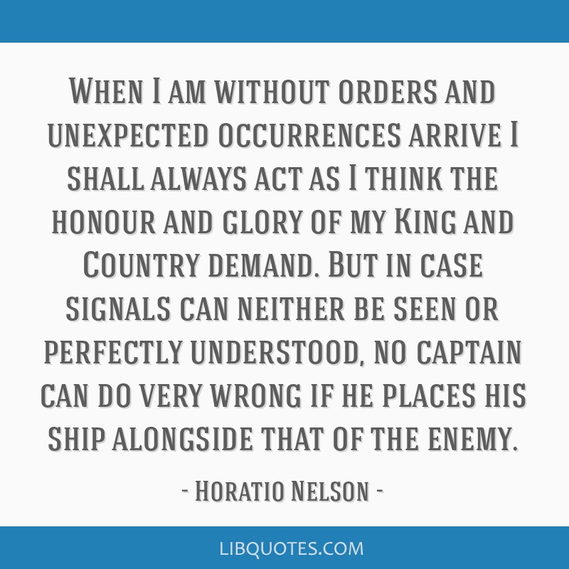 When I am without orders and unexpected occurrences arrive I shall always act as I think the honour and glory of my King and Country demand. But in...