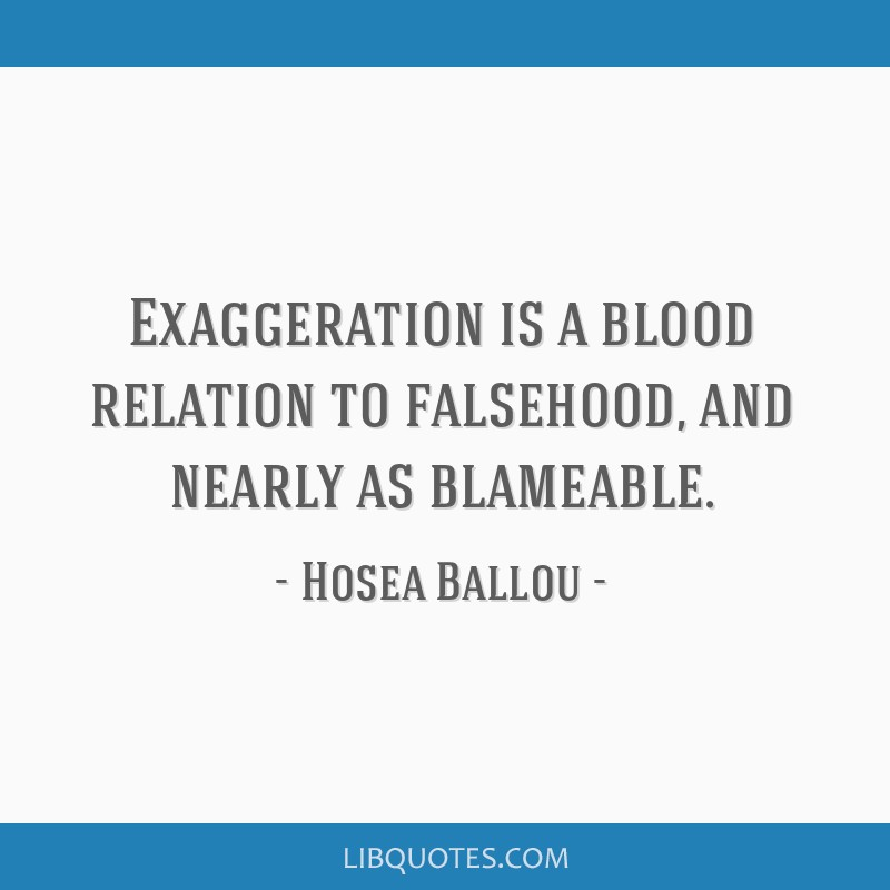 Exaggeration is a blood relation to falsehood, and nearly as blameable.