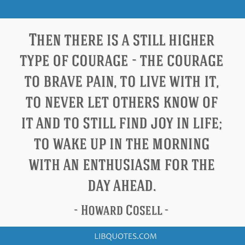 Then there is a still higher type of courage - the courage to brave pain, to live with it, to never let others know of it and to still find joy in...