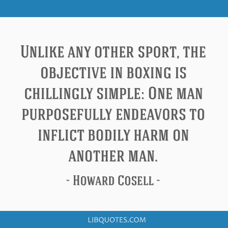 Unlike any other sport, the objective in boxing is chillingly simple: One man purposefully endeavors to inflict bodily harm on another man.