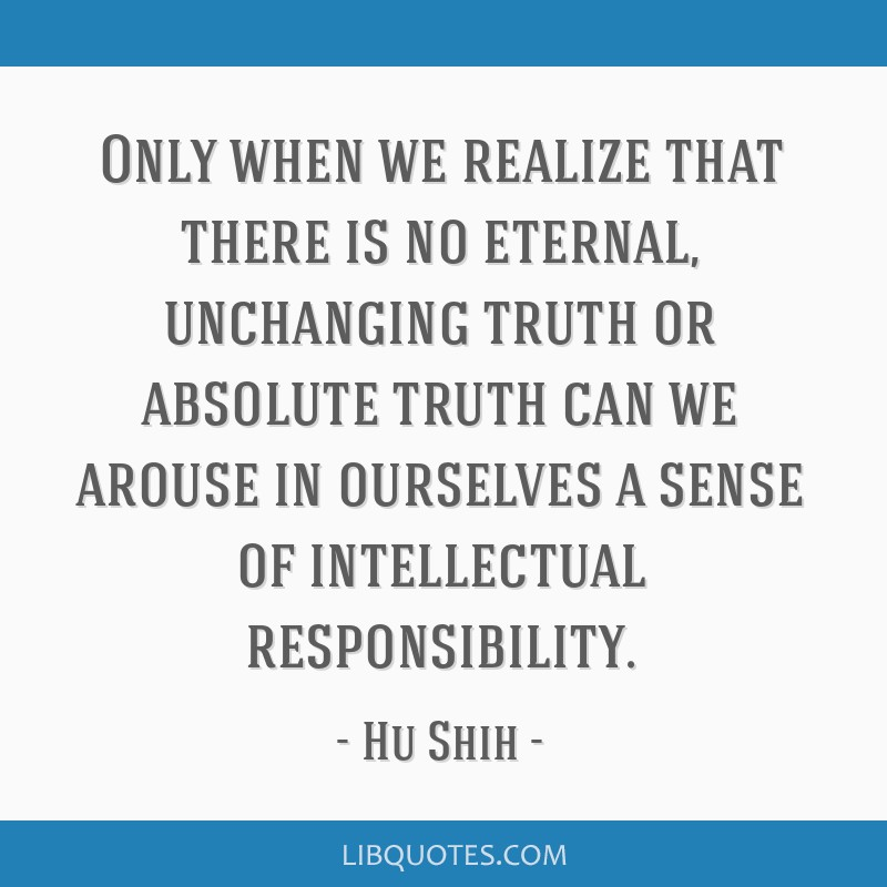 Only when we realize that there is no eternal, unchanging truth or absolute truth can we arouse in ourselves a sense of intellectual responsibility.