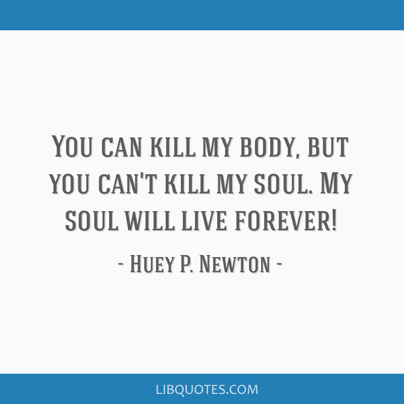 You can kill my body, but you can't kill my soul. My soul will live forever!