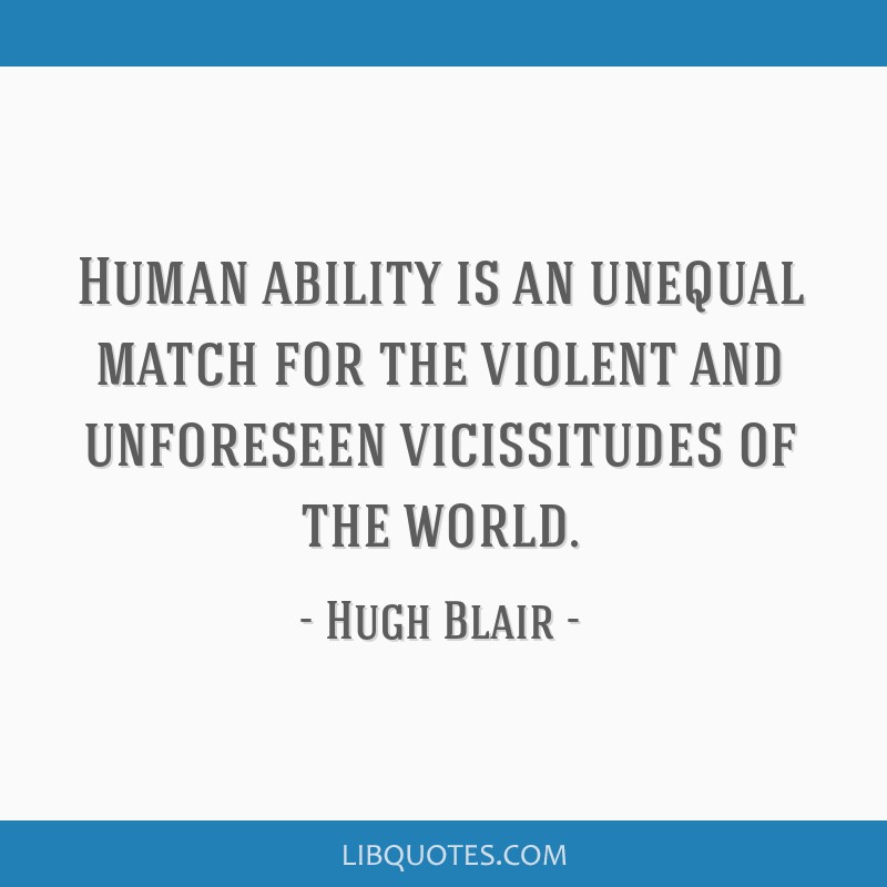 Human ability is an unequal match for the violent and unforeseen vicissitudes of the world.