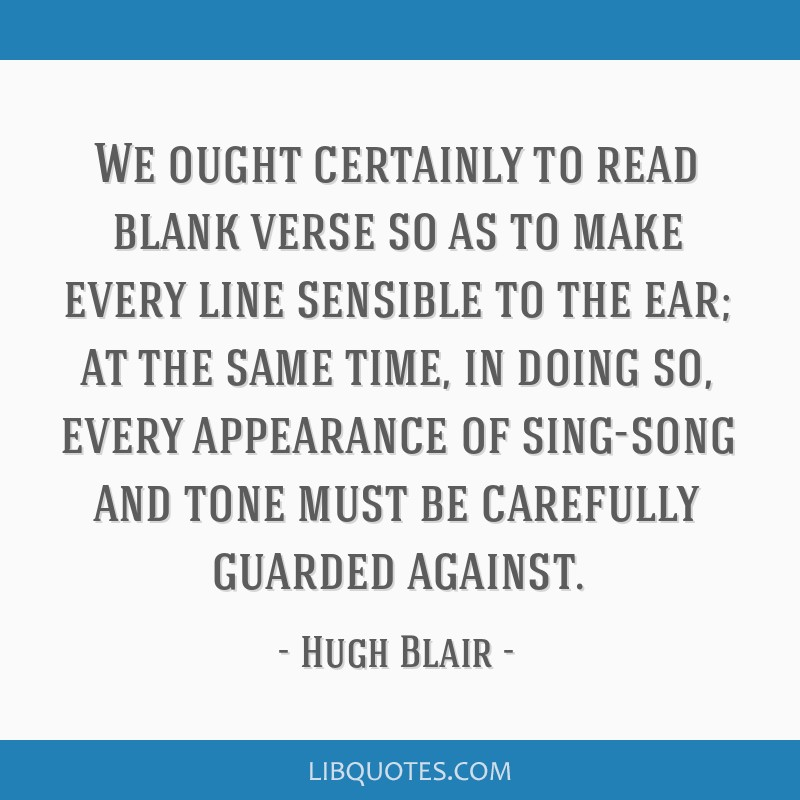 We ought certainly to read blank verse so as to make every line sensible to the ear; at the same time, in doing so, every appearance of sing-song and ...