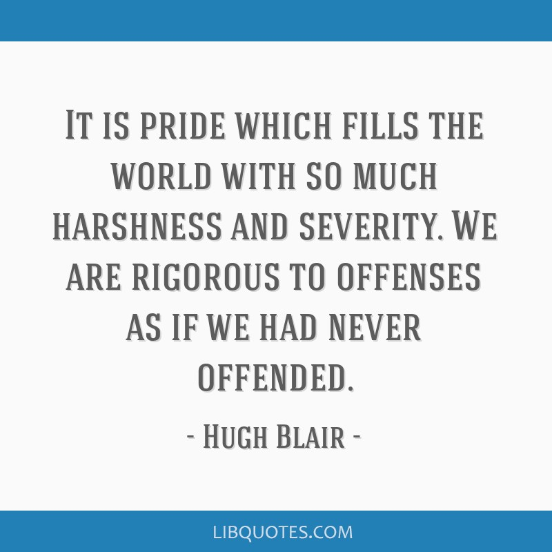 It is pride which fills the world with so much harshness and severity. We are rigorous to offenses as if we had never offended.