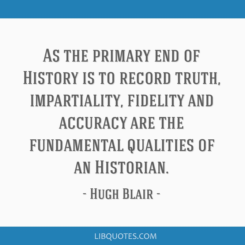 As the primary end of History is to record truth, impartiality, fidelity and accuracy are the fundamental qualities of an Historian.