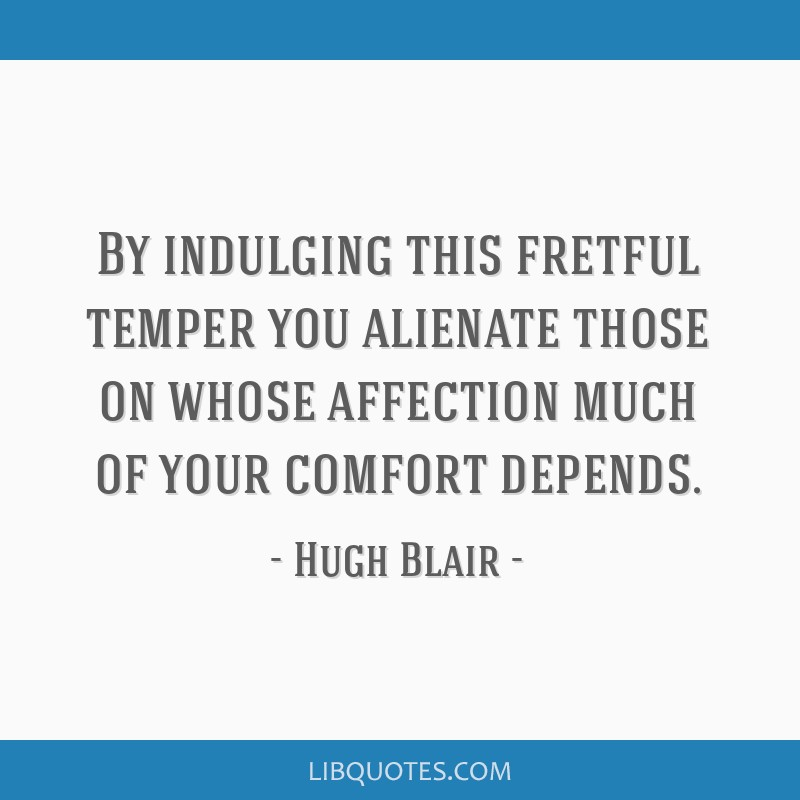By indulging this fretful temper you alienate those on whose affection much of your comfort depends.