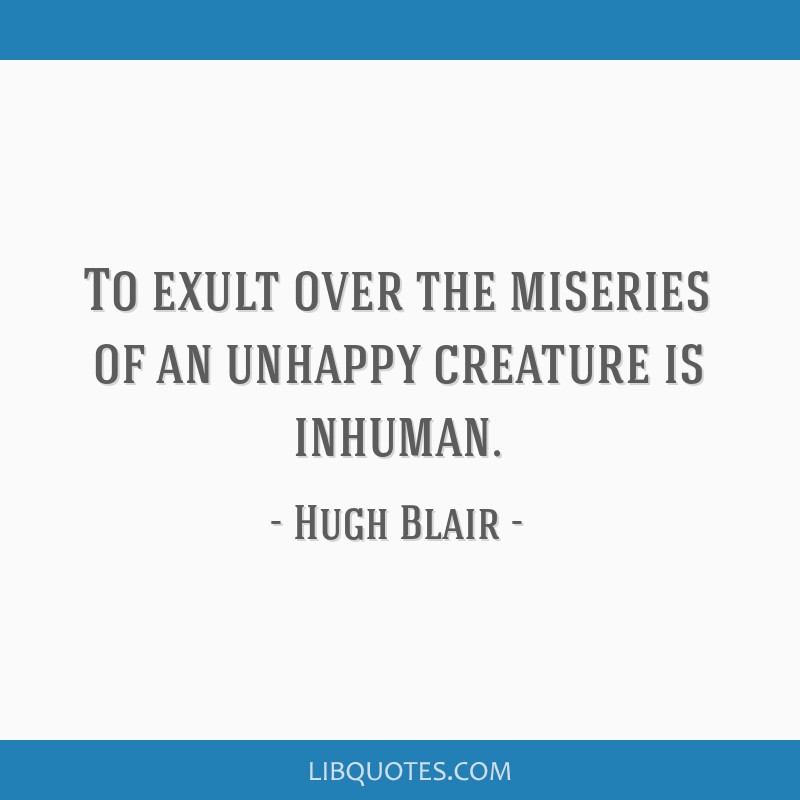 To exult over the miseries of an unhappy creature is inhuman.