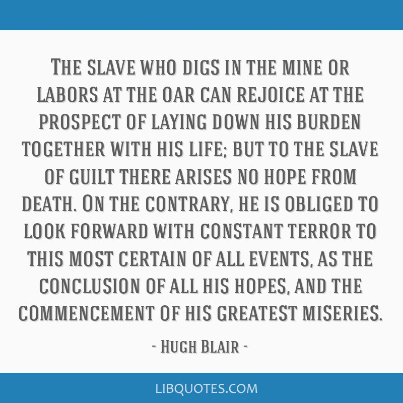 The slave who digs in the mine or labors at the oar can rejoice at the prospect of laying down his burden together with his life; but to the slave of ...