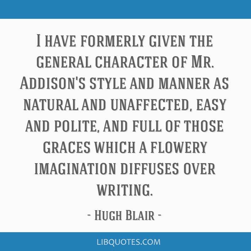 I have formerly given the general character of Mr. Addison's style and manner as natural and unaffected, easy and polite, and full of those graces...