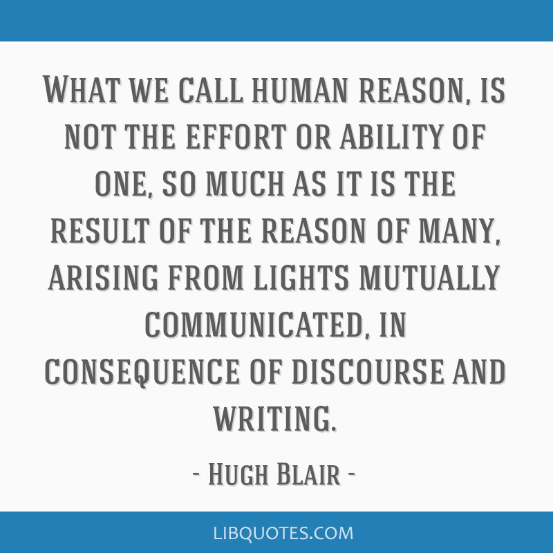 What we call human reason, is not the effort or ability of one, so much as it is the result of the reason of many, arising from lights mutually...