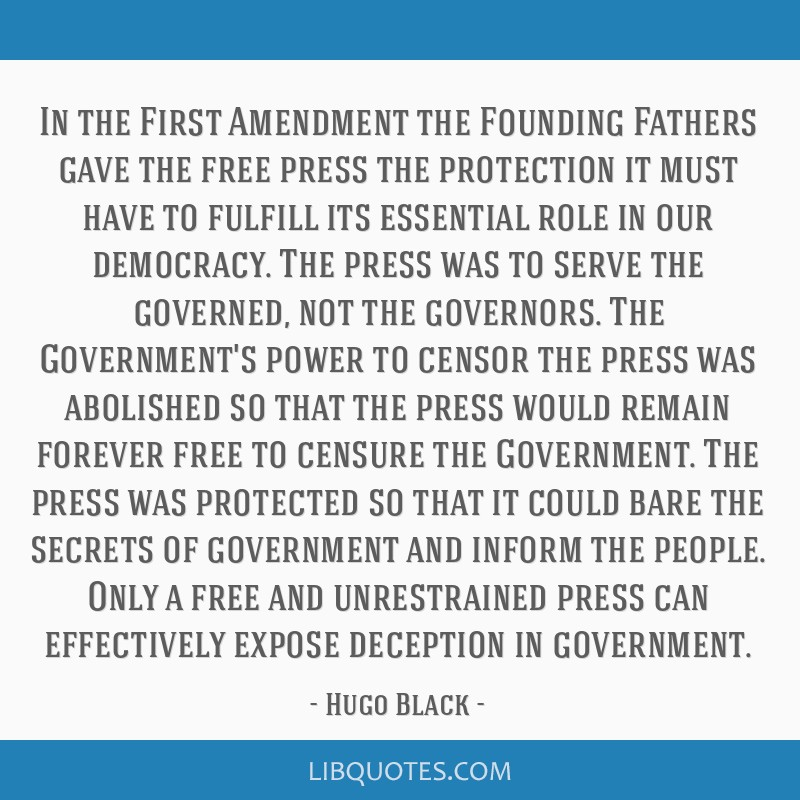 In the First Amendment the Founding Fathers gave the free press the protection it must have to fulfill its essential role in our democracy. The press ...