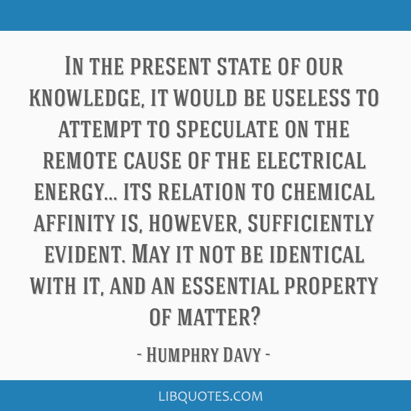 In the present state of our knowledge, it would be useless to attempt to speculate on the remote cause of the electrical energy... its relation to...