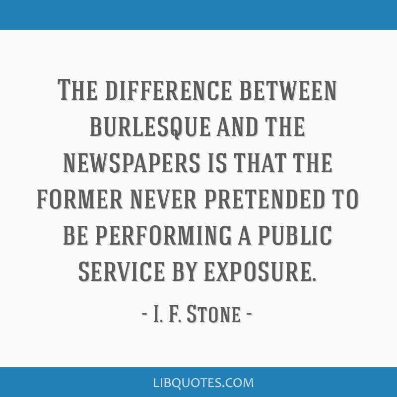 The difference between burlesque and the newspapers is that the former never pretended to be performing a public service by exposure.