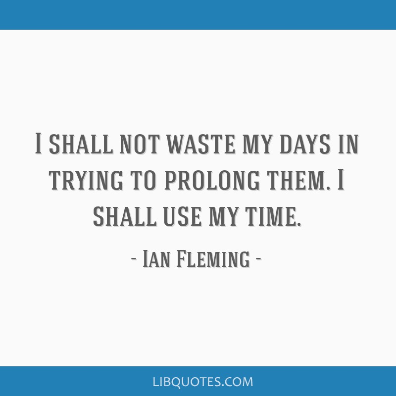 I Shall Not Waste My Days In Trying To Prolong Them I Shall Use My
