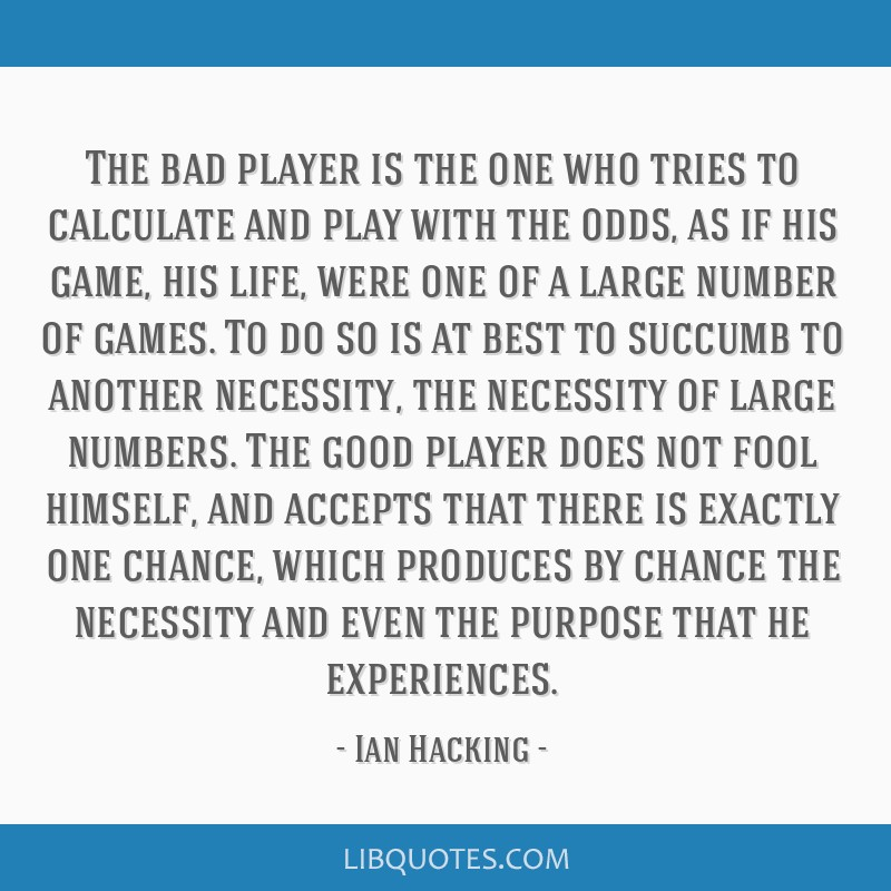 The bad player is the one who tries to calculate and play with the odds, as if his game, his life, were one of a large number of games. To do so is...