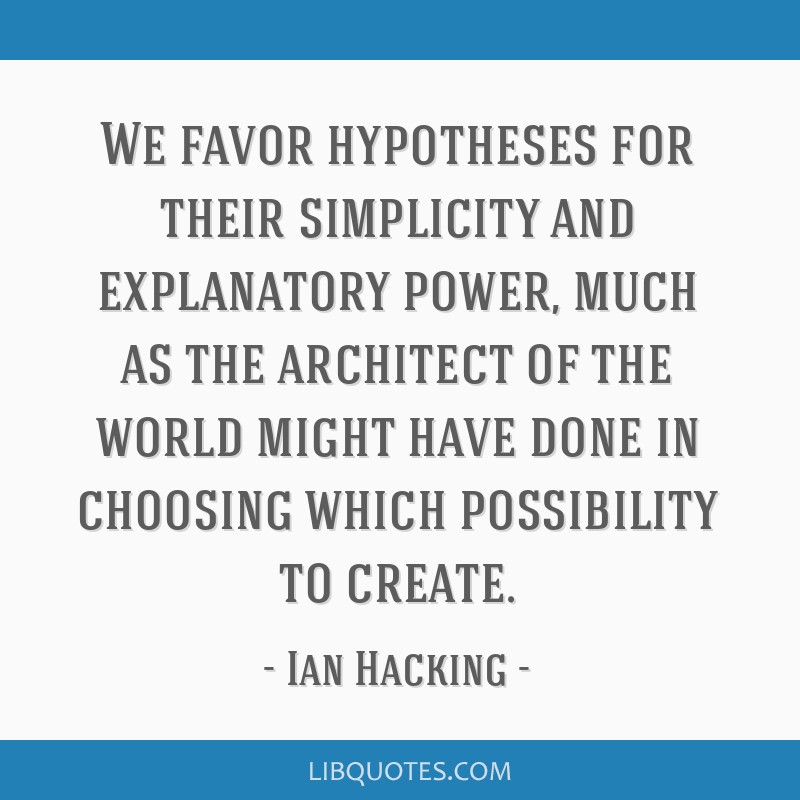 We favor hypotheses for their simplicity and explanatory power, much as the architect of the world might have done in choosing which possibility to...