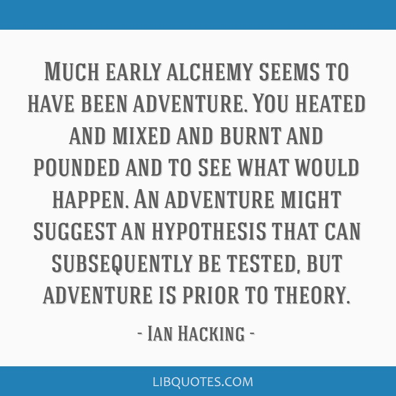 Much early alchemy seems to have been adventure. You heated and mixed and burnt and pounded and to see what would happen. An adventure might suggest...