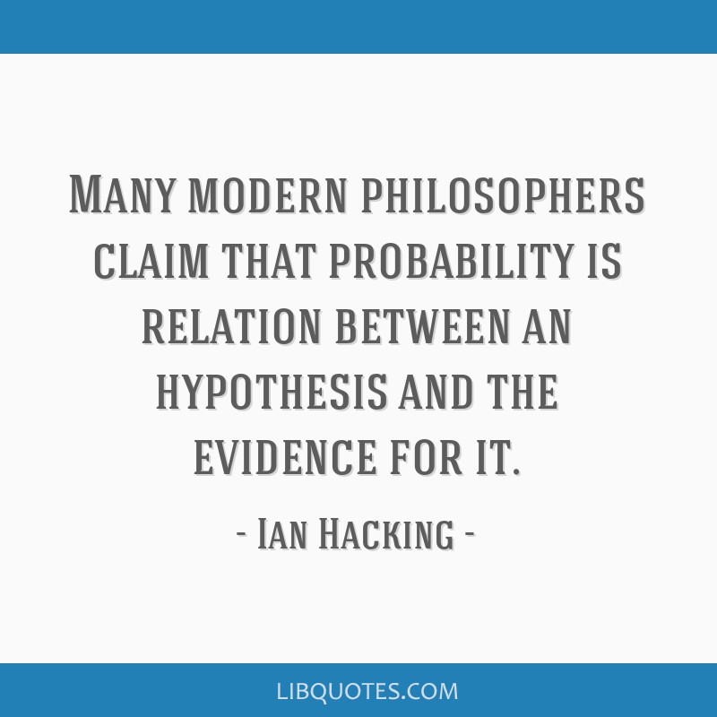 Many modern philosophers claim that probability is relation between an hypothesis and the evidence for it.