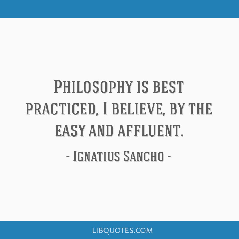 Philosophy is best practiced, I believe, by the easy and affluent.