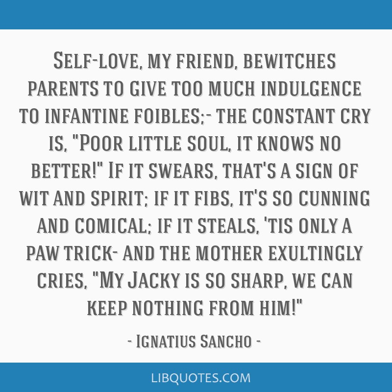Self-love, my friend, bewitches parents to give too much indulgence to infantine foibles;- the constant cry is, Poor little soul, it knows no better! ...