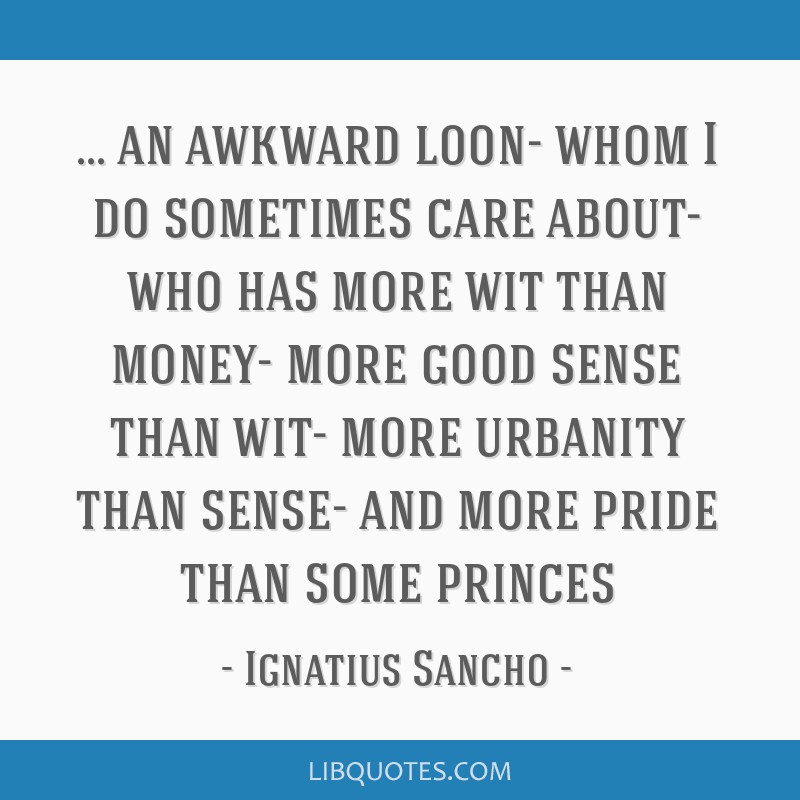 An awkward loon- whom I do sometimes care about- who has more wit than money- more good sense than wit- more urbanity than sense- and more pride than ...