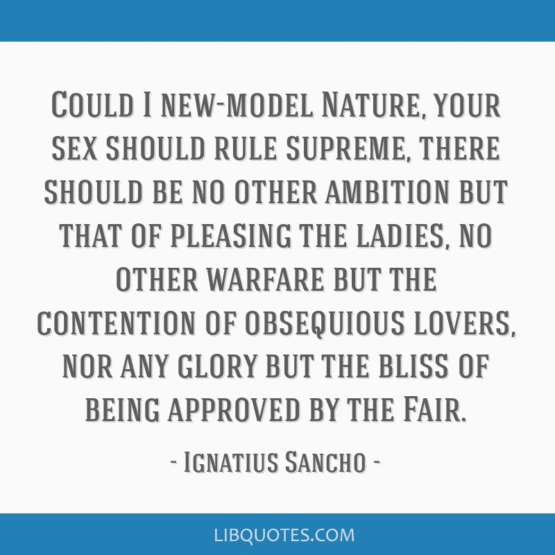 Could I new-model Nature, your sex should rule supreme, there should be no other ambition but that of pleasing the ladies, no other warfare but the...