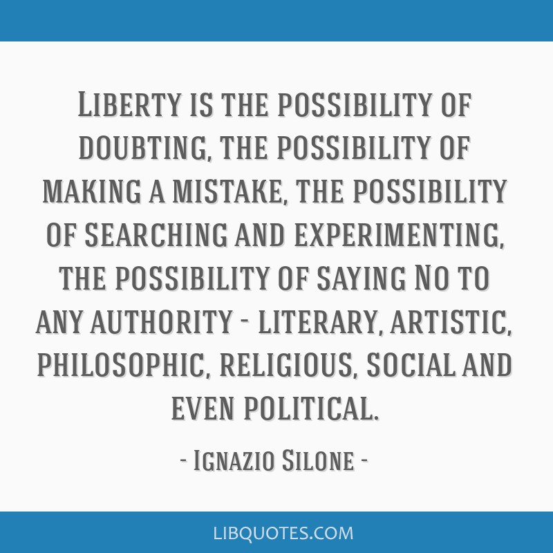 Liberty is the possibility of doubting, the possibility of making a mistake, the possibility of searching and experimenting, the possibility of...