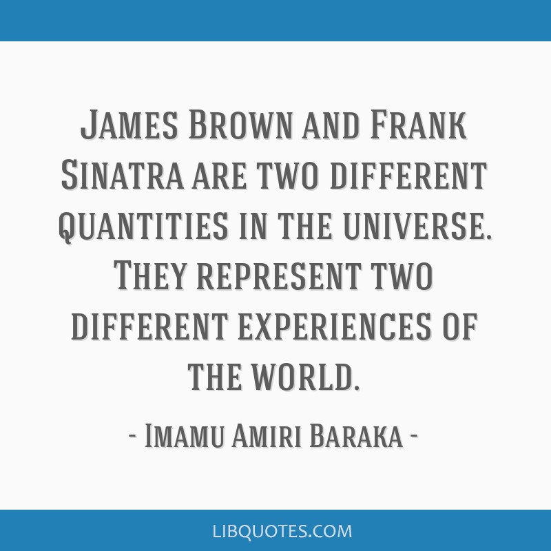 James Brown and Frank Sinatra are two different quantities in the universe. They represent two different experiences of the world.