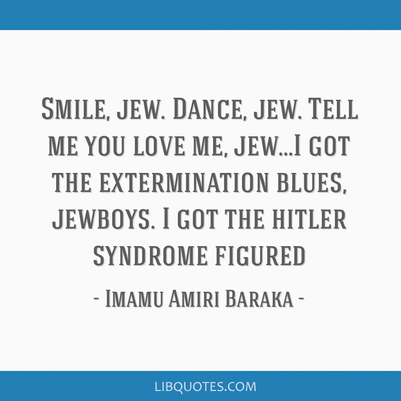 Smile, jew. Dance, jew. Tell me you love me, jew...I got the extermination blues, jewboys. I got the hitler syndrome figured