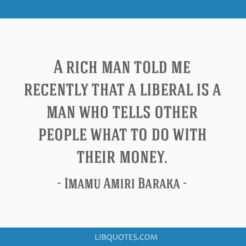 A rich man told me recently that a liberal is a man who tells other people what to do with their money.