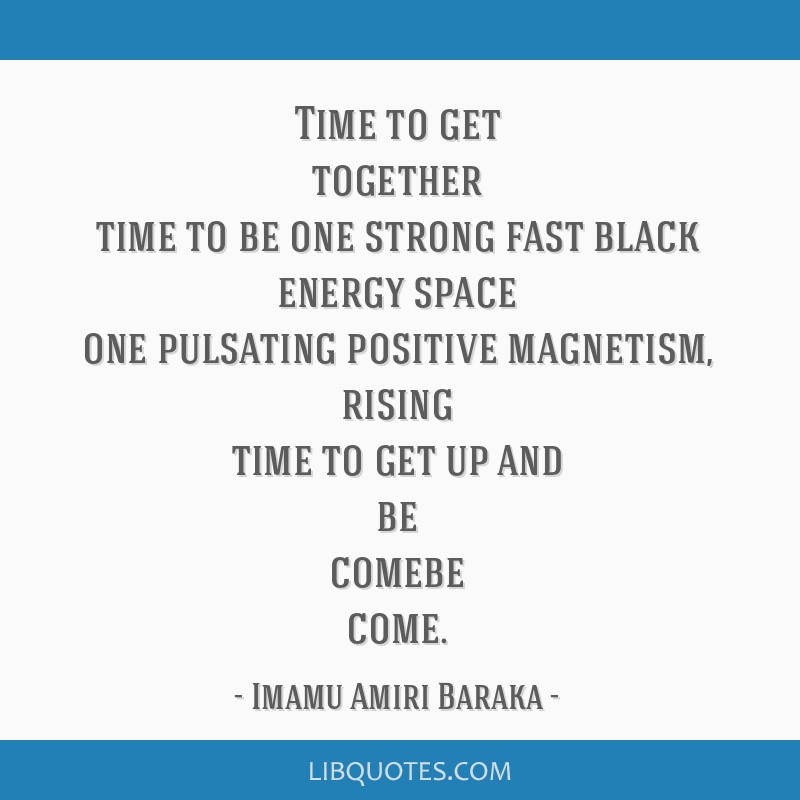 Time to get together time to be one strong fast black energy space one pulsating positive magnetism, rising time to get up and be comebe come.