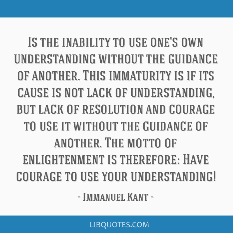 Is the inability to use one's own understanding without the guidance of another. This immaturity is if its cause is not lack of understanding, but...