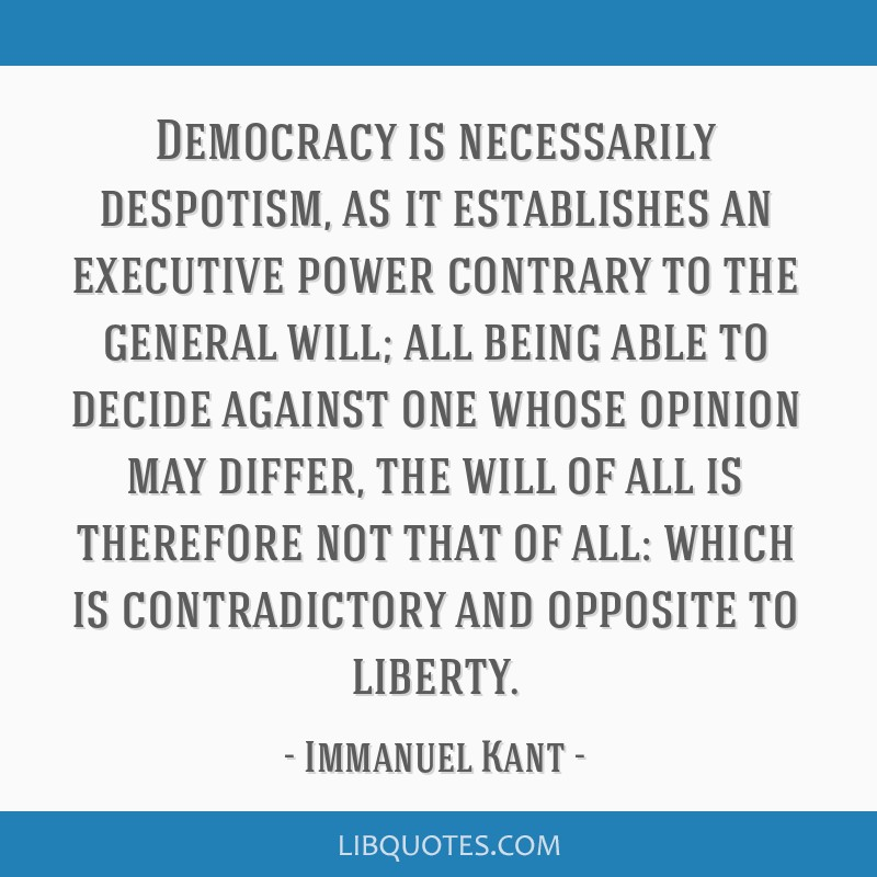 Democracy is necessarily despotism, as it establishes an executive power contrary to the general will; all being able to decide against one whose...