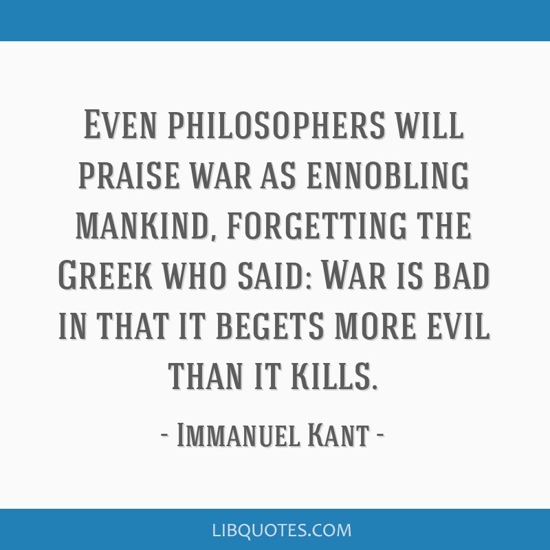 Even philosophers will praise war as ennobling mankind, forgetting the Greek who said: War is bad in that it begets more evil than it kills.
