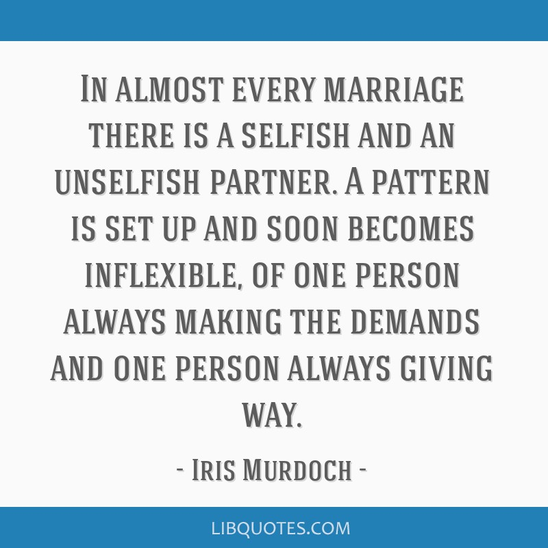 In almost every marriage there is a selfish and an unselfish partner. A pattern is set up and soon becomes inflexible, of one person always making...