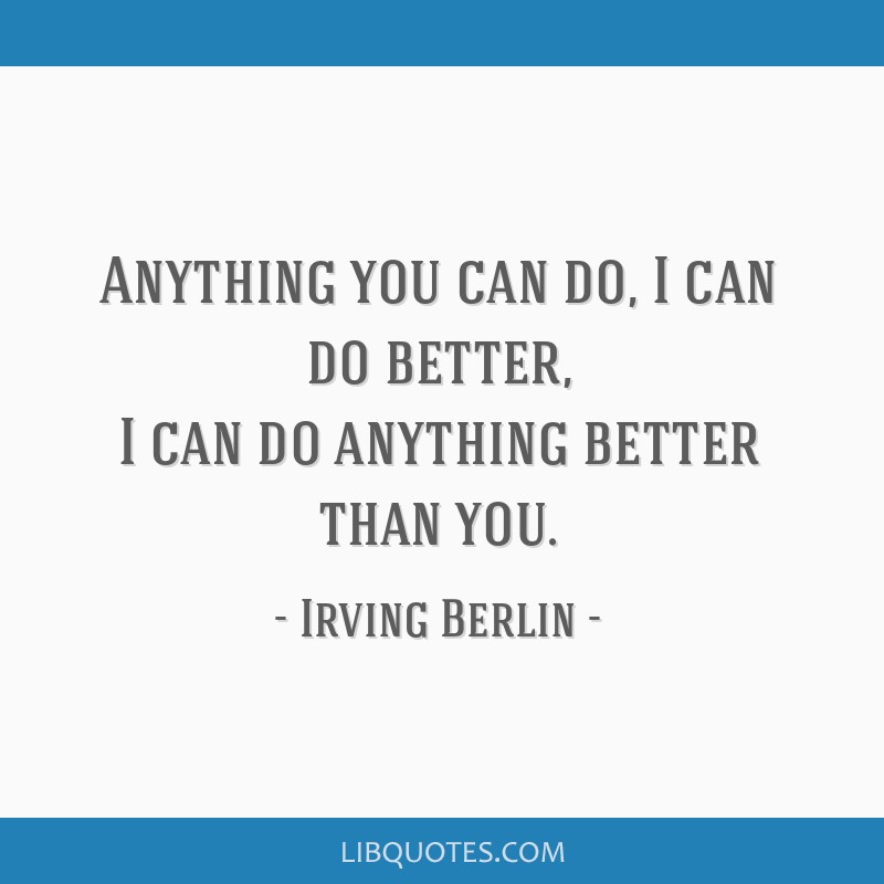 Anything you can do, I can do better, I can do anything better than you.