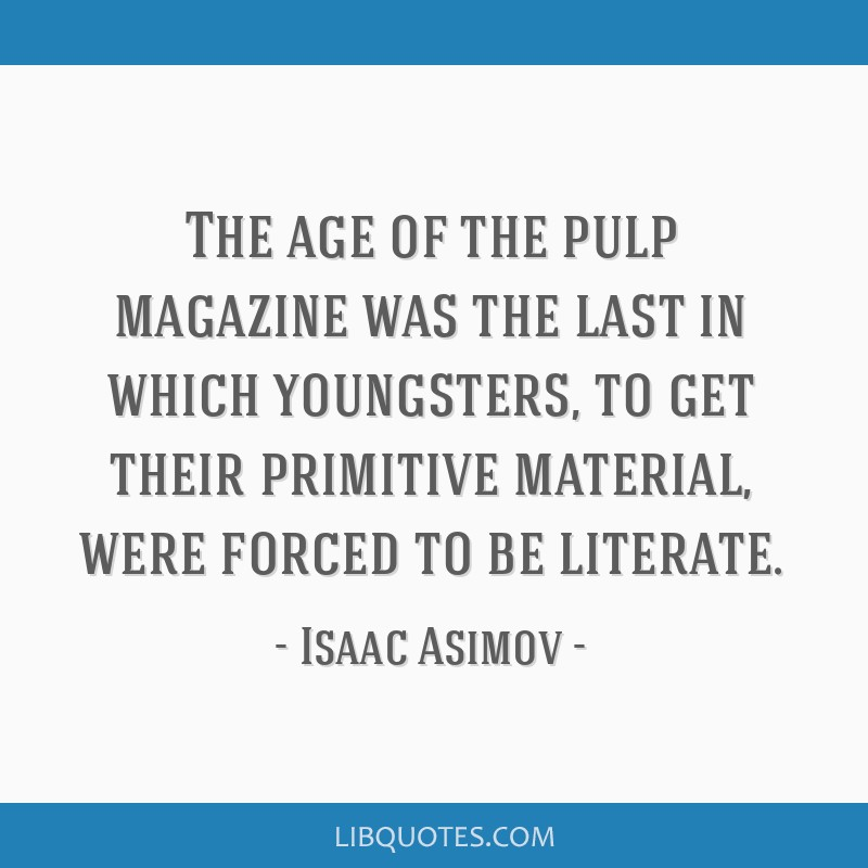 The age of the pulp magazine was the last in which youngsters, to get their primitive material, were forced to be literate.