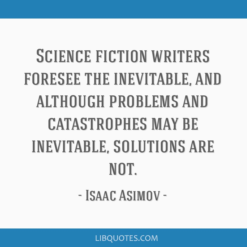 Science fiction writers foresee the inevitable, and although problems and catastrophes may be inevitable, solutions are not.