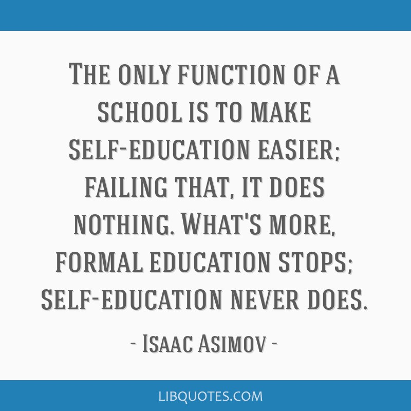 The only function of a school is to make self-education easier; failing that, it does nothing. What's more, formal education stops; self-education...