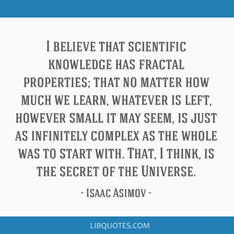 I believe that scientific knowledge has fractal properties; that no matter how much we learn, whatever is left, however small it may seem, is just as ...