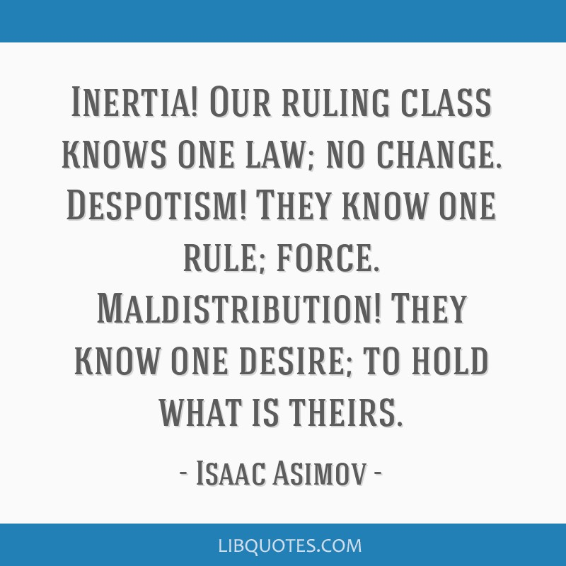 Inertia! Our ruling class knows one law; no change. Despotism! They know one rule; force. Maldistribution! They know one desire; to hold what is...