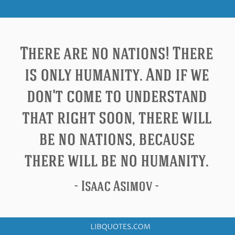 There are no nations! There is only humanity. And if we don't come to understand that right soon, there will be no nations, because there will be no...