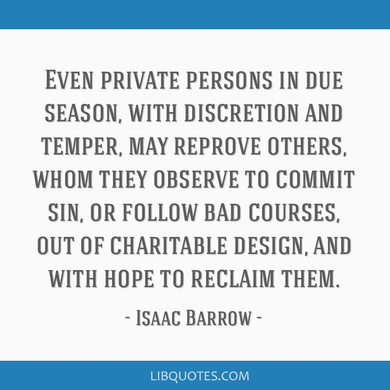 Even private persons in due season, with discretion and temper, may reprove others, whom they observe to commit sin, or follow bad courses, out of...