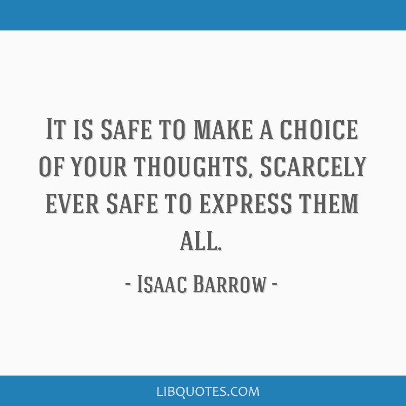 It is safe to make a choice of your thoughts, scarcely ever safe to express them all.