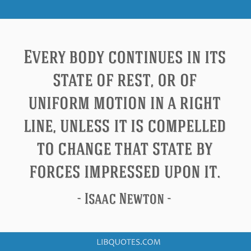Every body continues in its state of rest, or of uniform motion in a right line, unless it is compelled to change that state by forces impressed upon ...