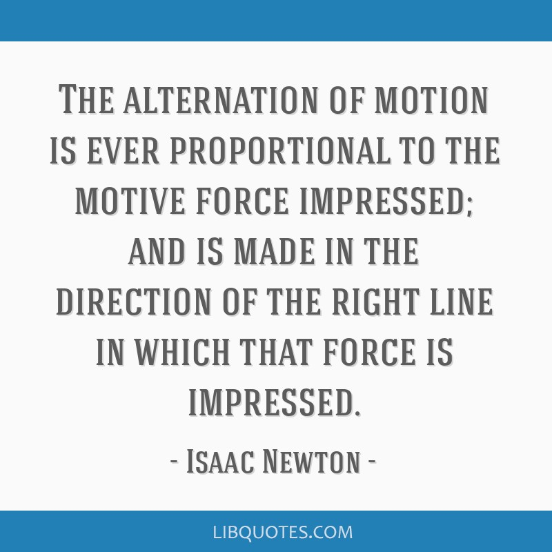 The alternation of motion is ever proportional to the motive force impressed; and is made in the direction of the right line in which that force is...